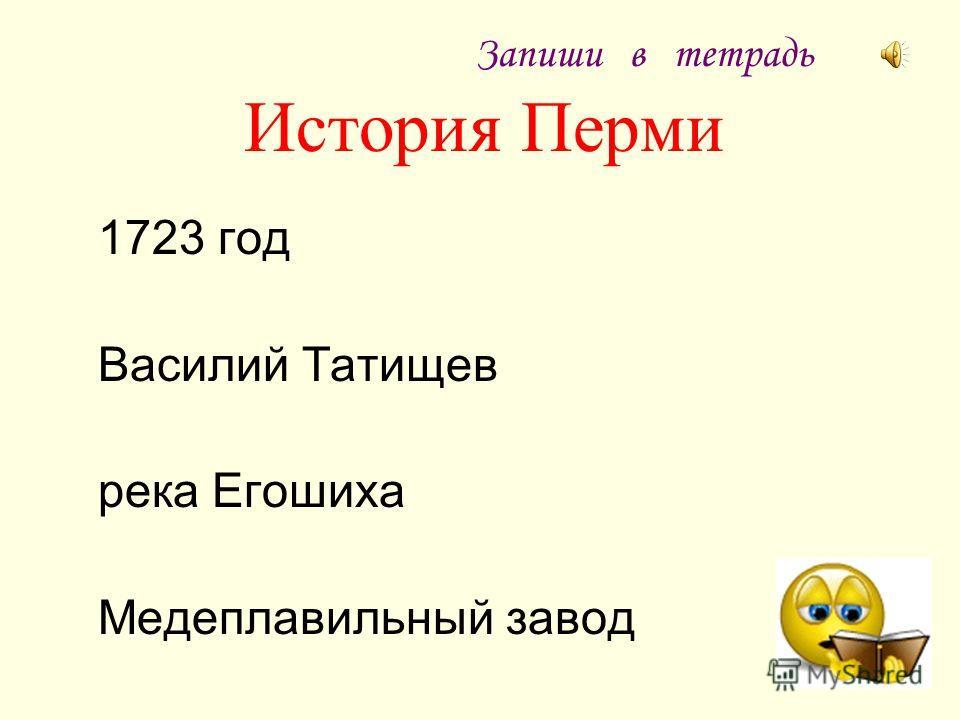 История Перми 1723 год Василий Татищев река Егошиха Медеплавильный завод Запиши в тетрадь