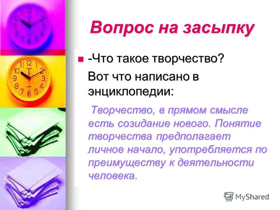 Вопрос на засыпку -Что такое творчество? -Что такое творчество? Вот что написано в энциклопедии: Вот что написано в энциклопедии: Творчество, в прямом смысле есть созидание нового. Понятие творчества предполагает личное начало, употребляется по преим