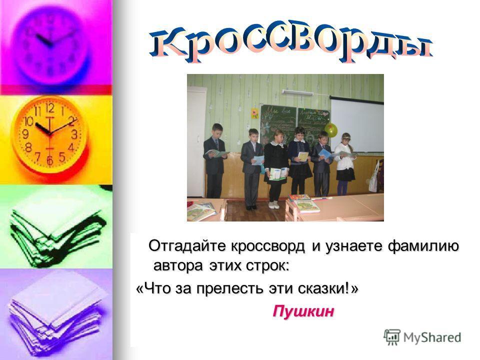 Отгадайте кроссворд и узнаете фамилию автора этих строк: Отгадайте кроссворд и узнаете фамилию автора этих строк: «Что за прелесть эти сказки!» Пушкин Пушкин