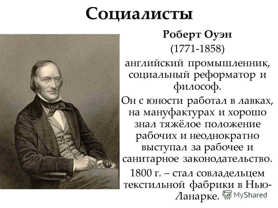 Социалисты Роберт Оуэн (1771-1858) английский промышленник, социальный реформатор и философ. Он с юности работал в лавках, на мануфактурах и хорошо знал тяжёлое положение рабочих и неоднократно выступал за рабочее и санитарное законодательство. 1800