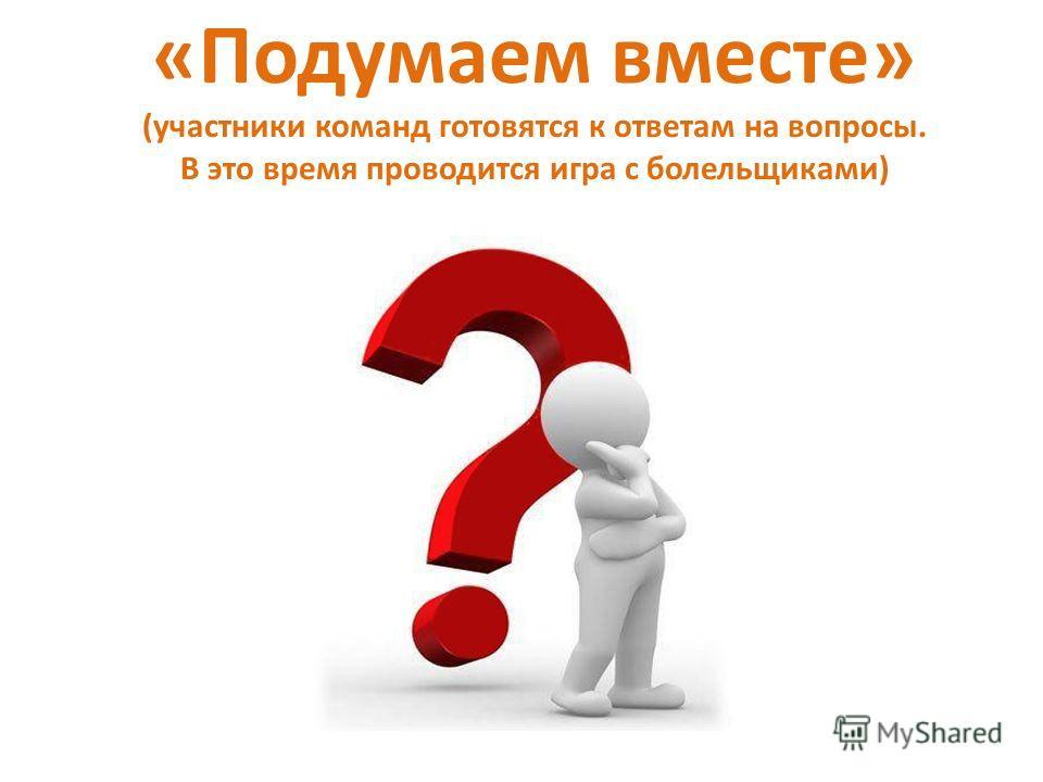 «Подумаем вместе» (участники команд готовятся к ответам на вопросы. В это время проводится игра с болельщиками)