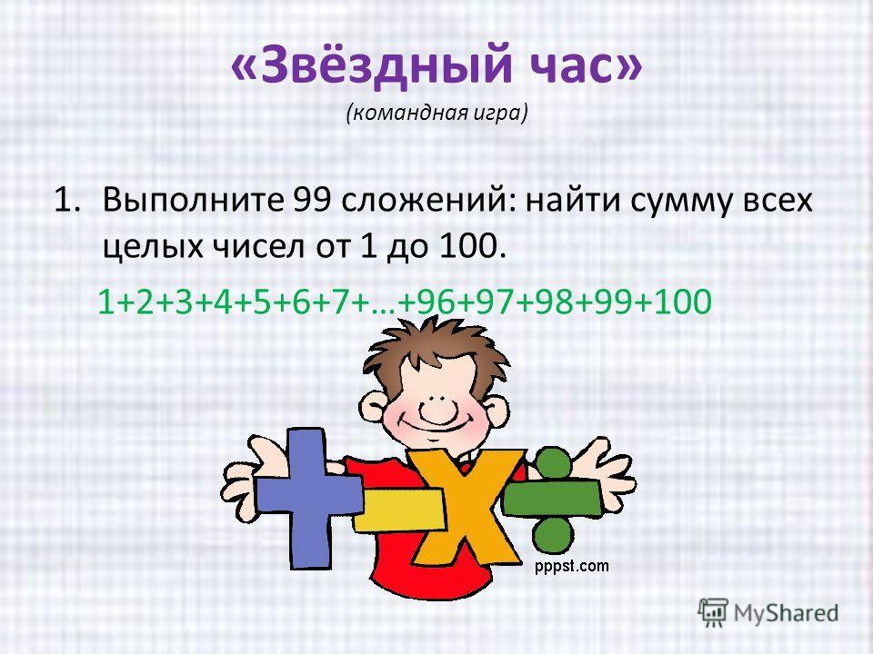 «Звёздный час» (командная игра) 1. Выполните 99 сложений: найти сумму всех целых чисел от 1 до 100. 1+2+3+4+5+6+7+…+96+97+98+99+100