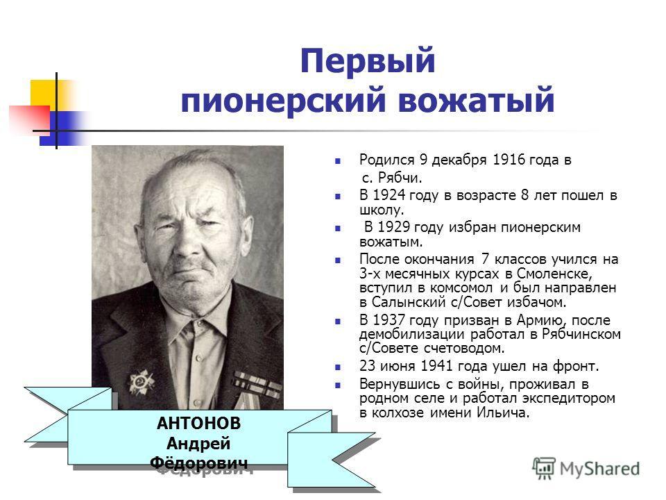 Первый пионерский вожатый Родился 9 декабря 1916 года в с. Рябчи. В 1924 году в возрасте 8 лет пошел в школу. В 1929 году избран пионерским вожатым. После окончания 7 классов учился на 3-х месячных курсах в Смоленске, вступил в комсомол и был направл