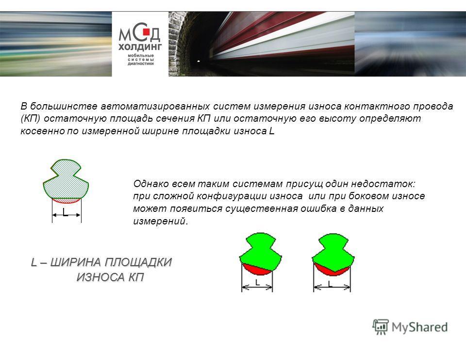 L L – ШИРИНА ПЛОЩАДКИ ИЗНОСА КП В большинстве автоматизированных систем измерения износа контактного провода (КП) остаточную площадь сечения КП или остаточную его высоту определяют косвенно по измеренной ширине площадки износа L Однако всем таким сис