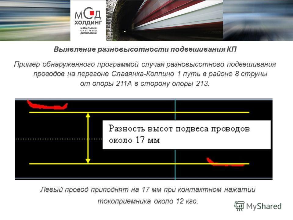 Левый провод приподнят на 17 мм при контактном нажатии токоприемника около 12 кгс. Выявление разновысотности подвешивания КП Пример обнаруженного программой случая разновысотного подвешивания проводов на перегоне Славянка-Колпино 1 путь в районе 8 ст