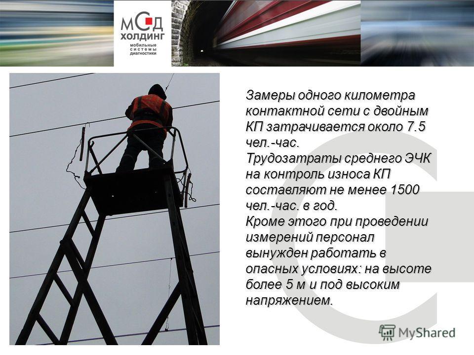 Замеры одного километра контактной сети с двойным КП затрачивается около 7.5 чел.-час. Трудозатраты среднего ЭЧК на контроль износа КП составляют не менее 1500 чел.-час. в год. Кроме этого при проведении измерений персонал вынужден работать в опасных