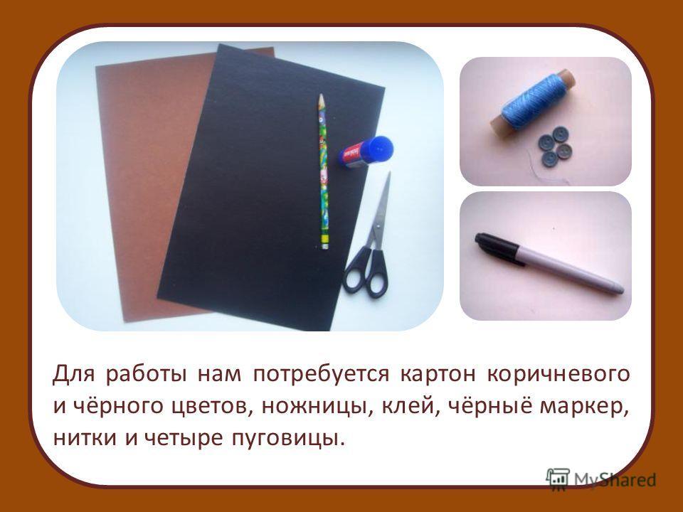 Для работы нам потребуется картон коричневого и чёрного цветов, ножницы, клей, чёрныё маркер, нитки и четыре пуговицы.
