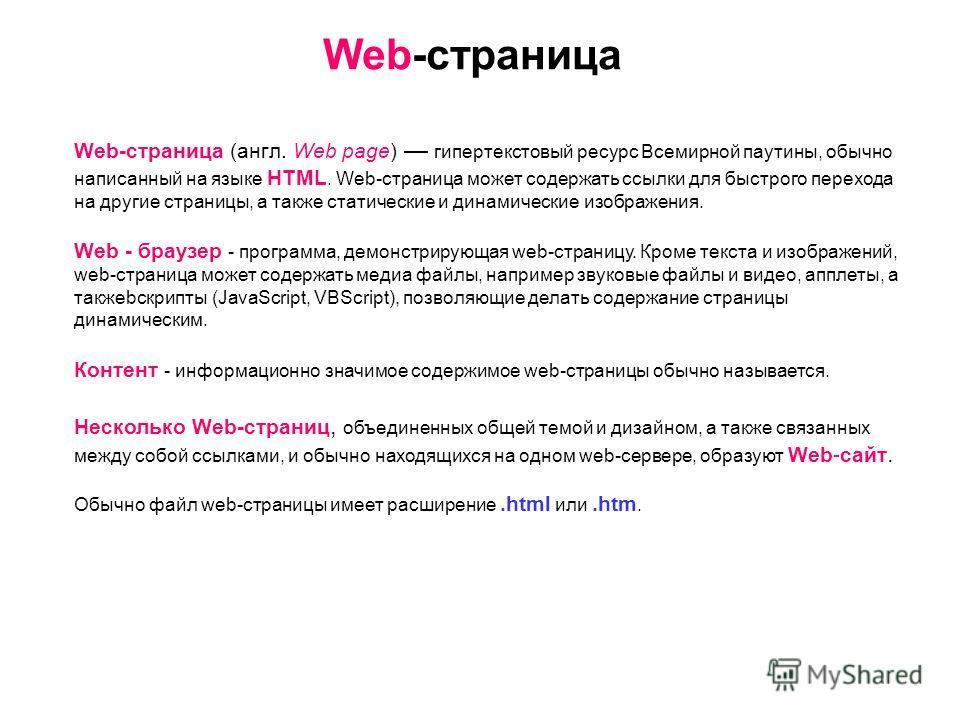 Web-страница Web-страница (англ. Web page) гипертекстовый ресурс Всемирной паутины, обычно написанный на языке HTML. Web-страница может содержать ссылки для быстрого перехода на другие страницы, а также статические и динамические изображения. Web - б