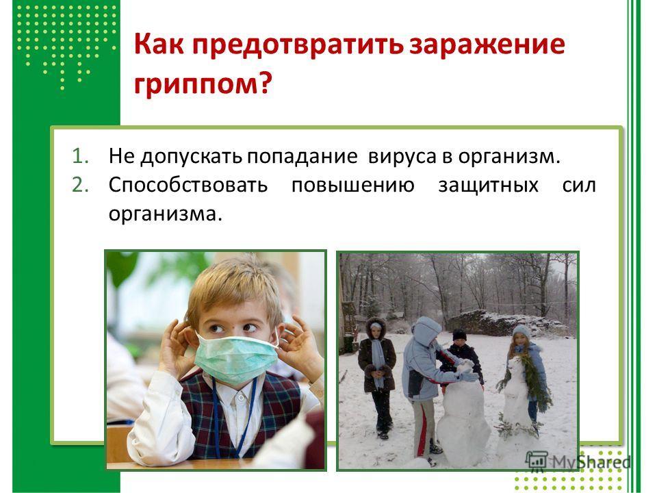 Как предотвратить заражение гриппом? 1. Не допускать попадание вируса в организм. 2. Способствовать повышению защитных сил организма.