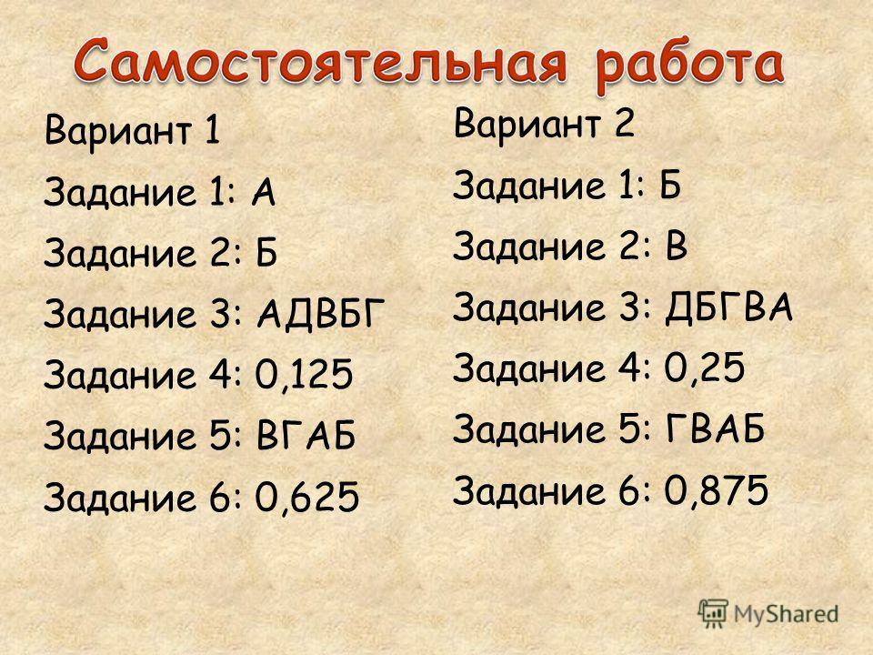 Вариант 1 Задание 1: А Задание 2: Б Задание 3: АДВБГ Задание 4: 0,125 Задание 5: ВГАБ Задание 6: 0,625 Вариант 2 Задание 1: Б Задание 2: В Задание 3: ДБГВА Задание 4: 0,25 Задание 5: ГВАБ Задание 6: 0,875
