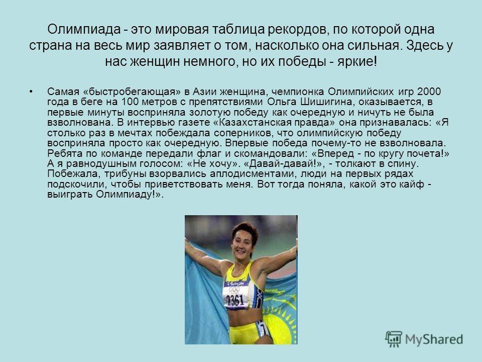 Олимпиада - это мировая таблица рекордов, по которой одна страна на весь мир заявляет о том, насколько она сильная. Здесь у нас женщин немного, но их победы - яркие! Самая «быстробегающая» в Азии женщина, чемпионка Олимпийских игр 2000 года в беге на