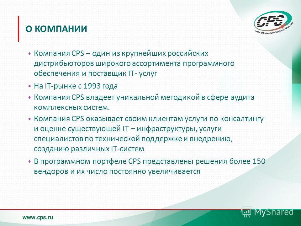 О КОМПАНИИ Компания CPS – один из крупнейших российских дистрибьюторов широкого ассортимента программного обеспечения и поставщик IT- услуг На IT-рынке с 1993 года Компания CPS владеет уникальной методикой в сфере аудита комплексных систем. Компания