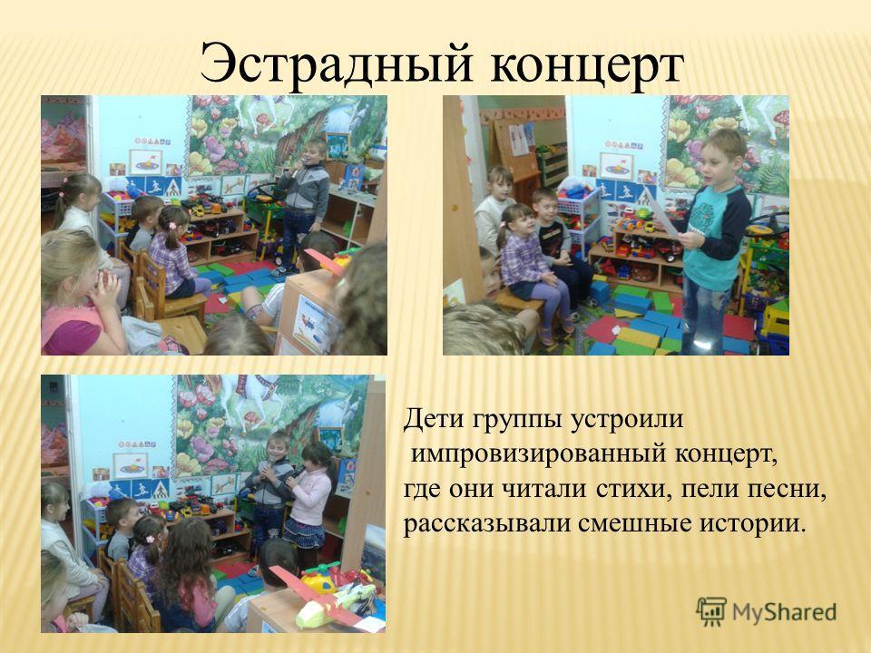 Эстрадный концерт Дети группы устроили импровизированный концерт, где они читали стихи, пели песни, рассказывали смешные истории.