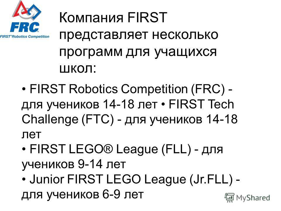 FIRST Robotics Competition (FRC) - для учеников 14-18 лет FIRST Tech Challenge (FTC) - для учеников 14-18 лет FIRST LEGO® League (FLL) - для учеников 9-14 лет Junior FIRST LEGO League (Jr.FLL) - для учеников 6-9 лет Компания FIRST представляет нескол