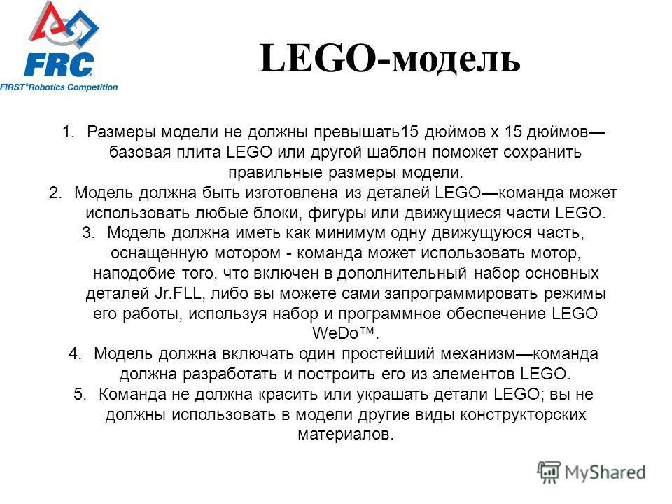 LEGO-модель 1. Размеры модели не должны превышать 15 дюймов x 15 дюймов базовая плита LEGO или другой шаблон поможет сохранить правильные размеры модели. 2. Модель должна быть изготовлена из деталей LEGOкоманда может использовать любые блоки, фигуры