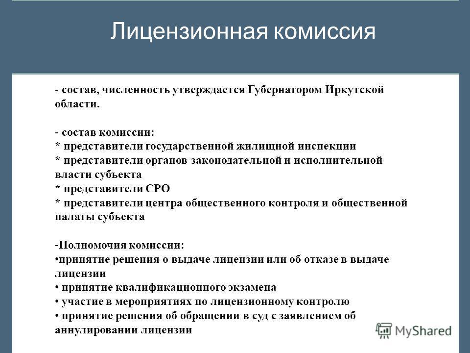 Лицензионная комиссия - состав, численность утверждается Губернатором Иркутской области. - состав комиссии: * представители государственной жилищной инспекции * представители органов законодательной и исполнительной власти субъекта * представители СР