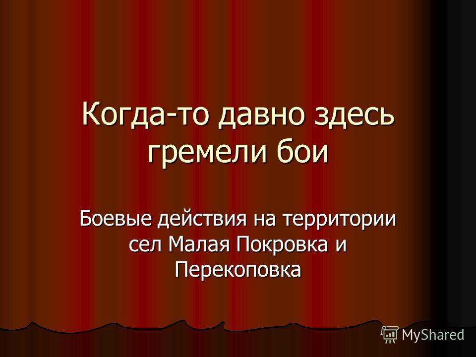 Когда-то давно здесь гремели бои Боевые действия на территории сел Малая Покровка и Перекоповка
