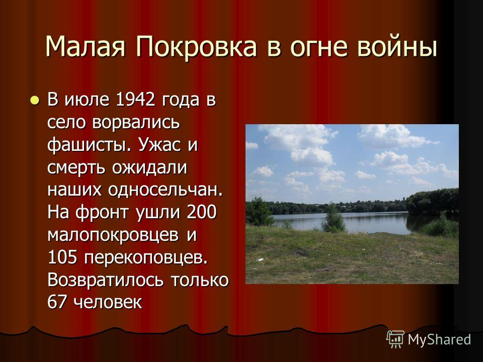Малая Покровка в огне войны В июле 1942 года в село ворвались фашисты. Ужас и смерть ожидали наших односельчан. На фронт ушли 200 малопокровцев и 105 перекоповцев. Возвратилось только 67 человек В июле 1942 года в село ворвались фашисты. Ужас и смерт
