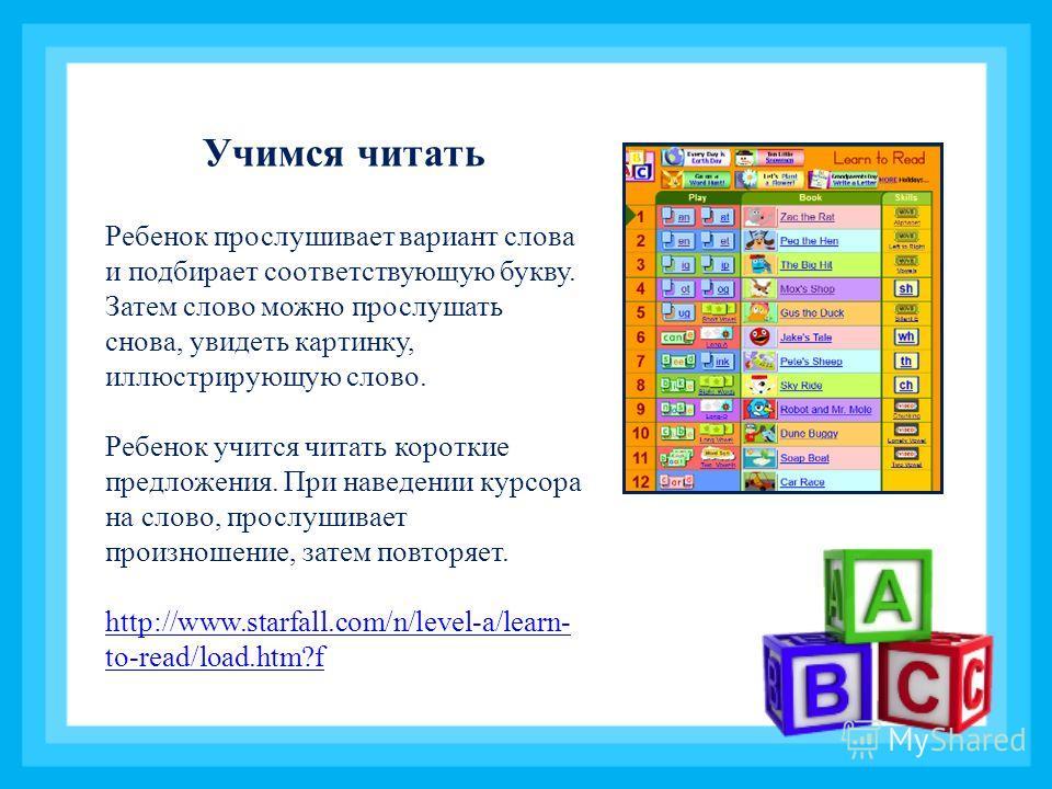 Учимся читать Ребенок прослушивает вариант слова и подбирает соответствующую букву. Затем слово можно прослушать снова, увидеть картинку, иллюстрирующую слово. Ребенок учится читать короткие предложения. При наведении курсора на слово, прослушивает п