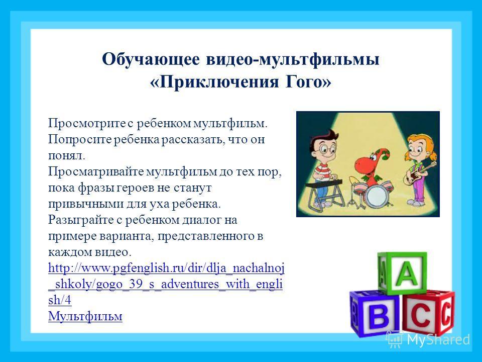 Обучающее видео-мультфильмы «Приключения Гого» Просмотрите с ребенком мультфильм. Попросите ребенка рассказать, что он понял. Просматривайте мультфильм до тех пор, пока фразы героев не станут привычными для уха ребенка. Разыграйте с ребенком диалог н