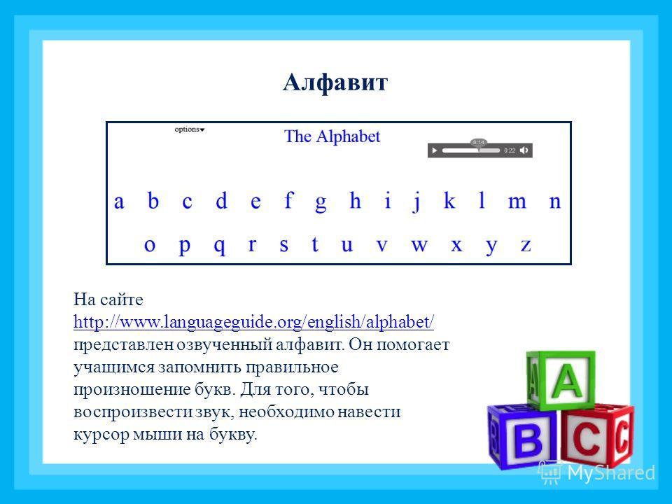 Алфавит На сайте http://www.languageguide.org/english/alphabet/ представлен озвученный алфавит. Он помогает учащимся запомнить правильное произношение букв. Для того, чтобы воспроизвести звук, необходимо навести курсор мыши на букву. http://www.langu