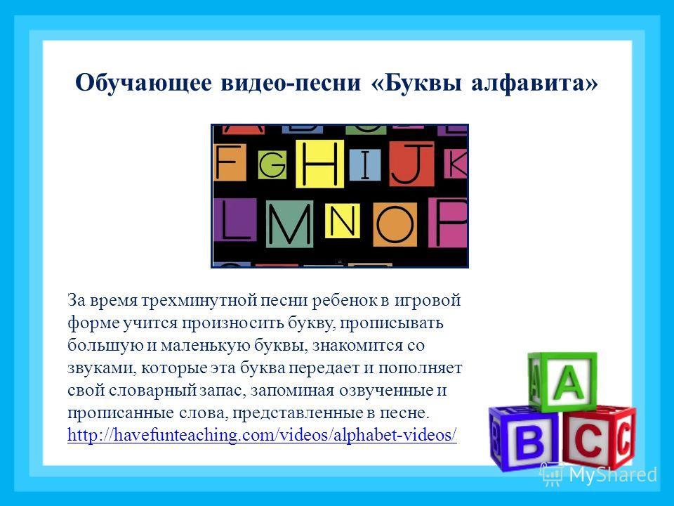 Обучающее видео-песни «Буквы алфавита» За время трехминутной песни ребенок в игровой форме учится произносить букву, прописывать большую и маленькую буквы, знакомится со звуками, которые эта буква передает и пополняет свой словарный запас, запоминая