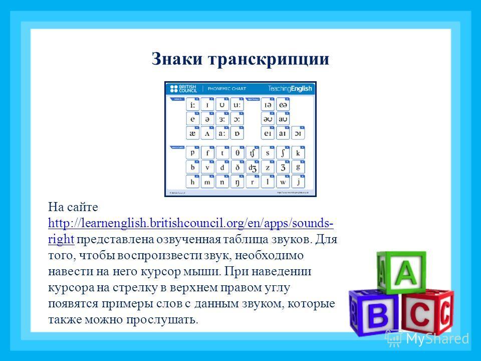 Знаки транскрипции На сайте http://learnenglish.britishcouncil.org/en/apps/sounds- right представлена озвученная таблица звуков. Для того, чтобы воспроизвести звук, необходимо навести на него курсор мыши. При наведении курсора на стрелку в верхнем пр