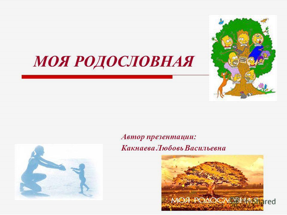 МОЯ РОДОСЛОВНАЯ Автор презентации: Какнаева Любовь Васильевна