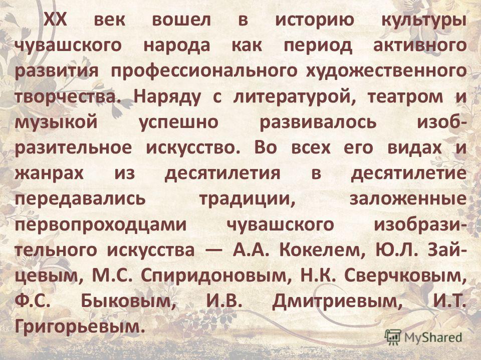 XX век вошел в историю культуры чувашского народа как период активного развития профессионального художественного творчества. Наряду с литературой, театром и музыкой успешно развивалось изоб разительное искусство. Во всех его видах и жанрах из десят