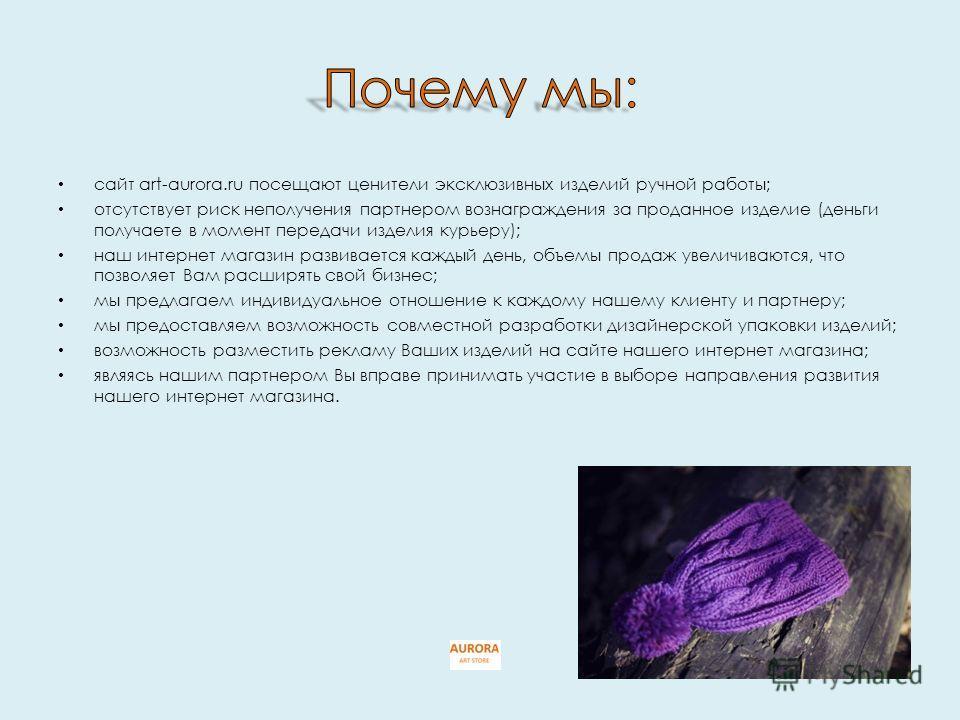 сайт art-aurora.ru посещают ценители эксклюзивных изделий ручной работы; отсутствует риск неполучения партнером вознаграждения за проданное изделие (деньги получаете в момент передачи изделия курьеру); наш интернет магазин развивается каждый день, об