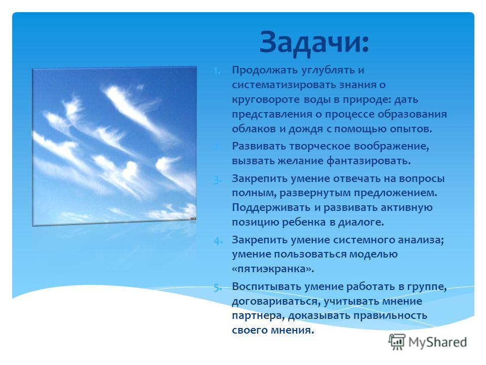 Задачи: 1. Продолжать углублять и систематизировать знания о круговороте воды в природе: дать представления о процессе образования облаков и дождя с помощью опытов. 2. Развивать творческое воображение, вызвать желание фантазировать. 3. Закрепить умен