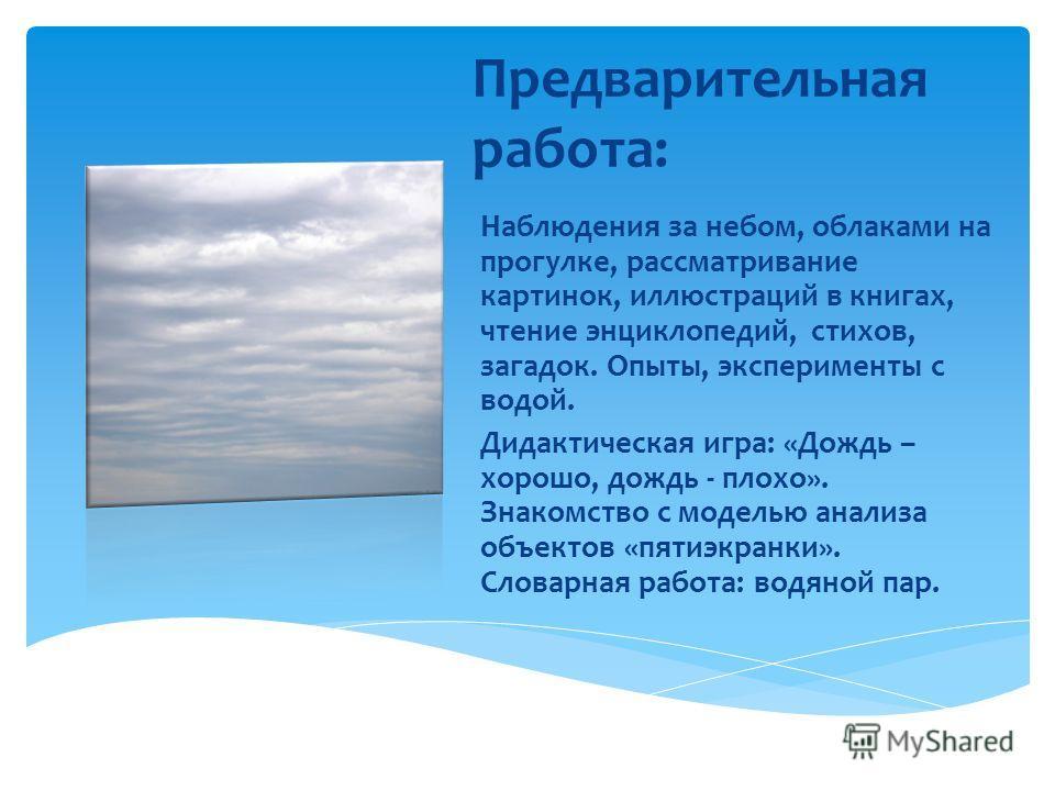 Предварительная работа: Наблюдения за небом, облаками на прогулке, рассматривание картинок, иллюстраций в книгах, чтение энциклопедий, стихов, загадок. Опыты, эксперименты с водой. Дидактическая игра: «Дождь – хорошо, дождь - плохо». Знакомство с мод