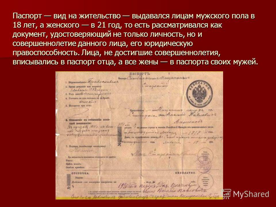 Паспорт вид на жительство выдавался лицам мужского пола в 18 лет, а женского в 21 год, то есть рассматривался как документ, удостоверяющий не только личность, но и совершеннолетие данного лица, его юридическую правоспособность. Лица, не достигшие сов