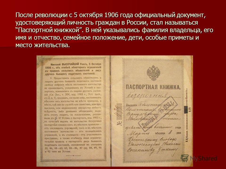После революции с 5 октября 1906 года официальный документ, удостоверяющий личность граждан в России, стал называться Паспортной книжкой. В ней указывались фамилия владельца, его имя и отчество, семейное положение, дети, особые приметы и место житель