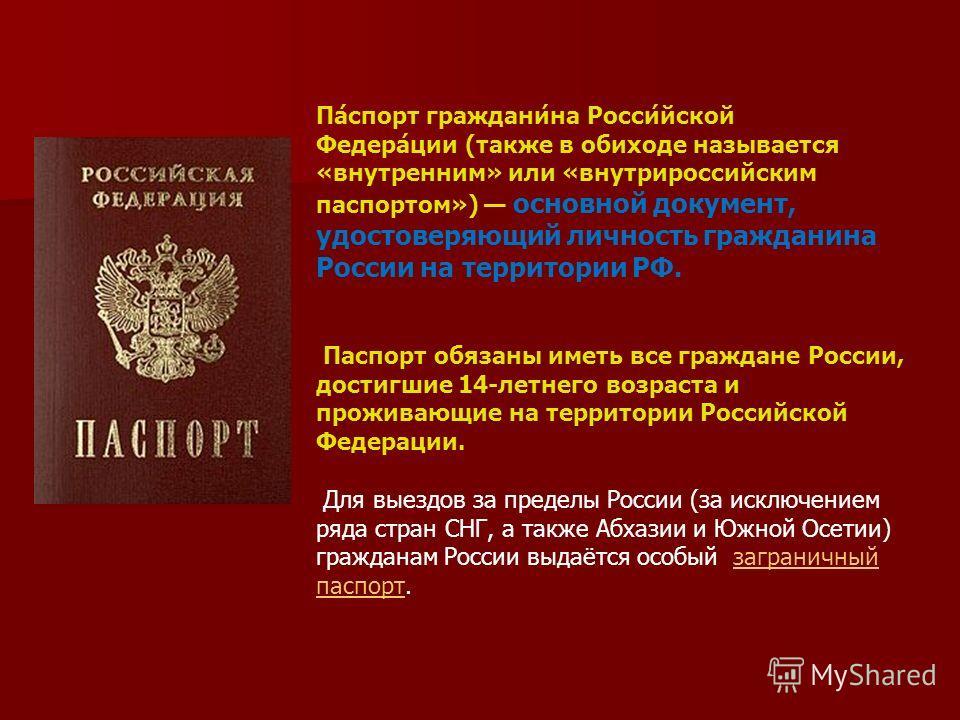 Па́спорт граждани́на Росси́йской Федера́ции (также в обиходе называется «внутренним» или «внутрироссийским паспортом») основной документ, удостоверяющий личность гражданина России на территории РФ. Паспорт обязаны иметь все граждане России, достигшие