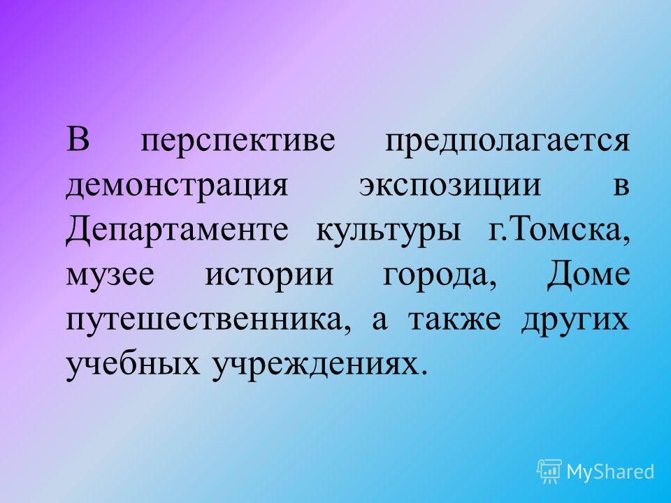 В перспективе предполагается демонстрация экспозиции в Департаменте культуры г.Томска, музее истории города, Доме путешественника, а также других учебных учреждениях.