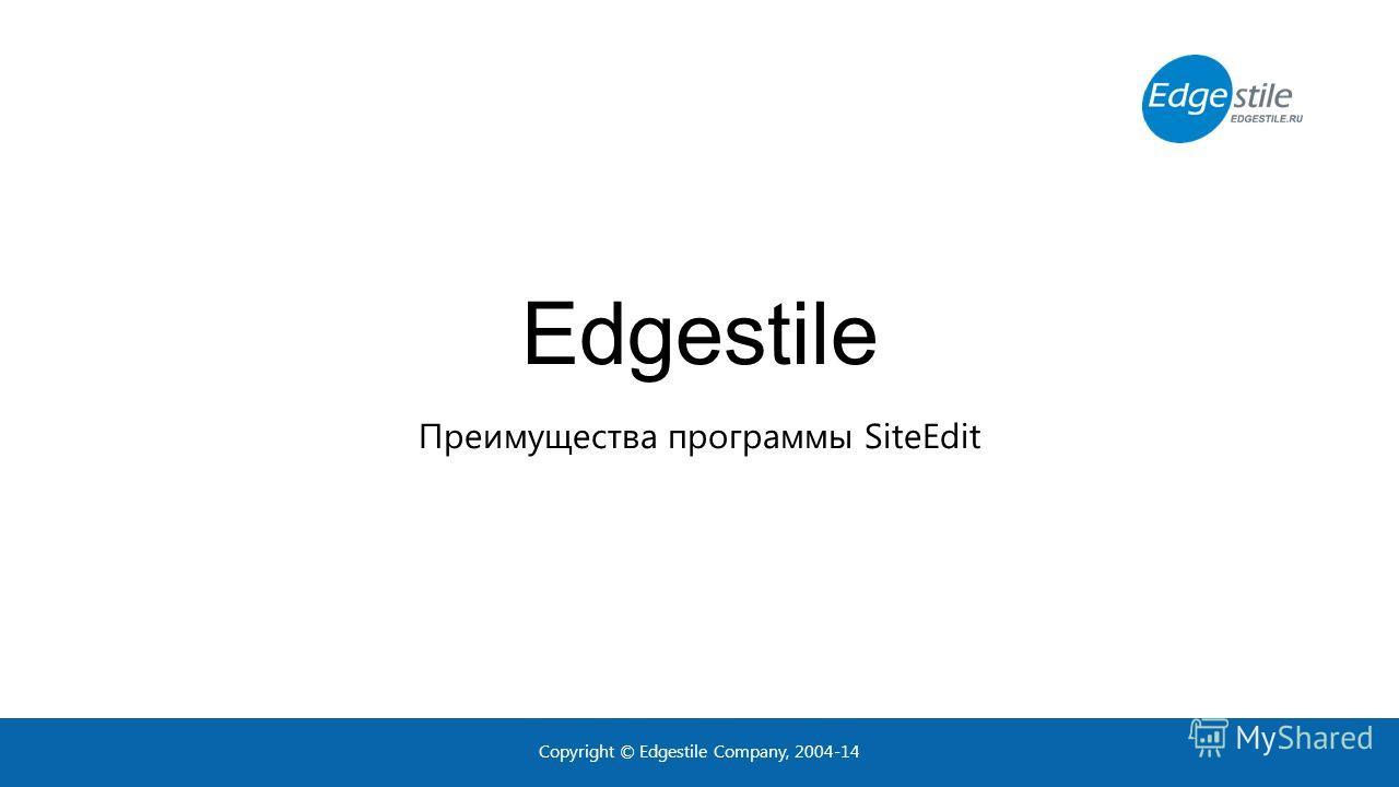 Edgestile Преимущества программы SiteEdit Copyright © Edgestile Company, 2004-14
