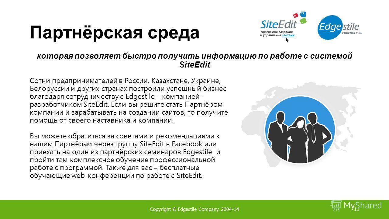Партнёрская среда Cотни предпринимателей в России, Казахстане, Украине, Белоруссии и других странах построили успешный бизнес благодаря сотрудничеству с Edgestile – компанией- разработчиком SiteEdit. Если вы решите стать Партнёром компании и зарабаты