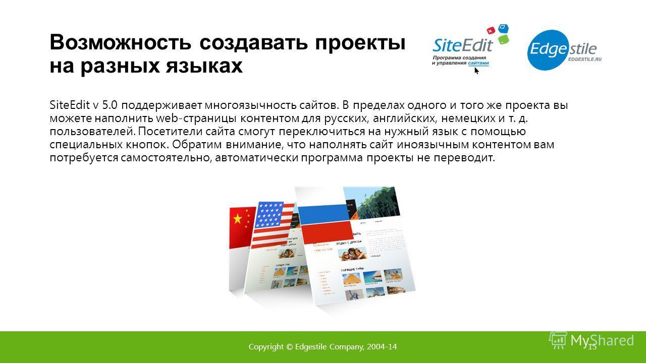 Возможность создавать проекты на разных языках SiteEdit v 5.0 поддерживает многоязычность сайтов. В пределах одного и того же проекта вы можете наполнить web-страницы контентом для русских, английских, немецких и т. д. пользователей. Посетители сайта