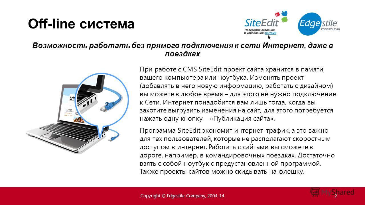 Off-line система При работе с CMS SiteEdit проект сайта хранится в памяти вашего компьютера или ноутбука. Изменять проект (добавлять в него новую информацию, работать с дизайном) вы можете в любое время – для этого не нужно подключение к Сети. Интерн