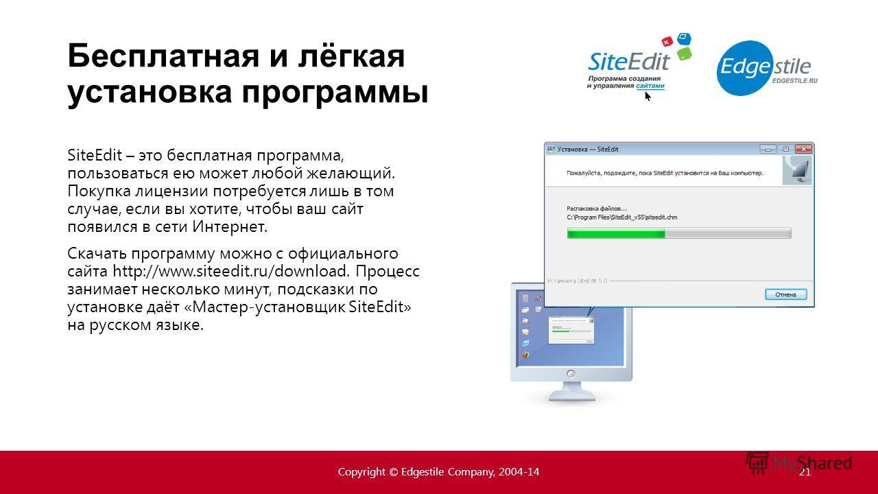 Бесплатная и лёгкая установка программы Copyright © Edgestile Company, 2004-1421 SiteEdit – это бесплатная программа, пользоваться ею может любой желающий. Покупка лицензии потребуется лишь в том случае, если вы хотите, чтобы ваш сайт появился в сети