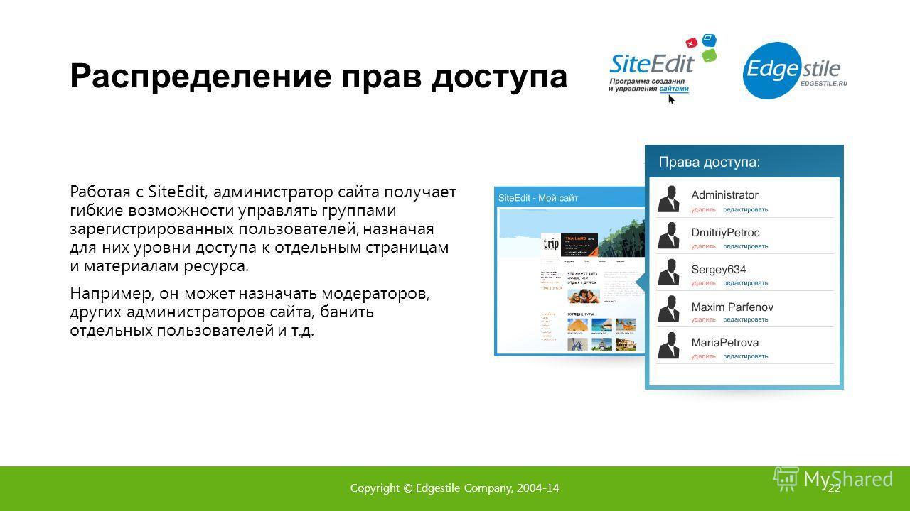 Распределение прав доступа Работая с SiteEdit, администратор сайта получает гибкие возможности управлять группами зарегистрированных пользователей, назначая для них уровни доступа к отдельным страницам и материалам ресурса. Например, он может назнача
