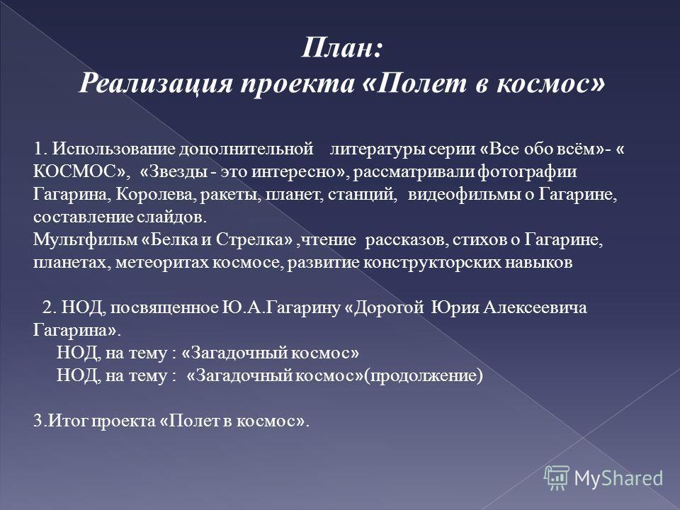 План: Реализация проекта « Полет в космос » 1. Использование дополнительной литературы серии « Все обо всём » - « КОСМОС », « Звезды - это интересно », рассматривали фотографии Гагарина, Королева, ракеты, планет, станций, видеофильмы о Гагарине, сост