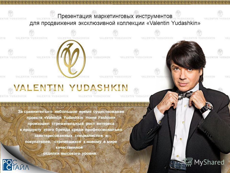 Презентация маркетинговых инструментов для продвижения эксклюзивной коллекции «Valentin Yudashkin» За сравнительно небольшое время существования проекта «Valentin Yudashkin Home Fashion» произошел стремительный рост интереса к продукту этого бренда с