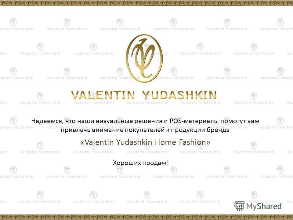 Хороших продаж! Надеемся, что наши визуальные решения и POS-материалы помогут вам привлечь внимание покупателей к продукции бренда «Valentin Yudashkin Home Fashion»