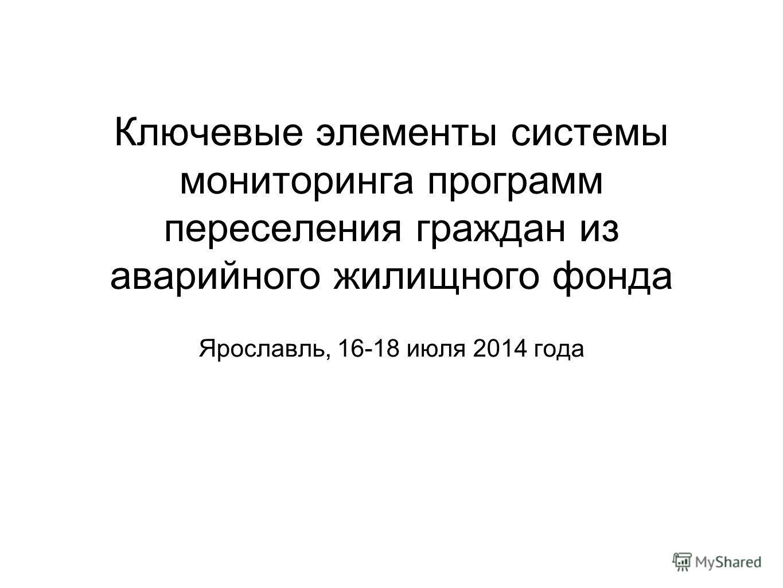Ключевые элементы системы мониторинга программ переселения граждан из аварийного жилищного фонда Ярославль, 16-18 июля 2014 года