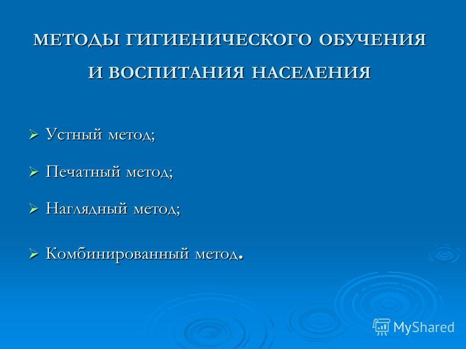 МЕТОДЫ ГИГИЕНИЧЕСКОГО ОБУЧЕНИЯ И ВОСПИТАНИЯ НАСЕЛЕНИЯ Устный метод; Устный метод; Печатный метод; Печатный метод; Наглядный метод; Наглядный метод; Комбинированный метод. Комбинированный метод.