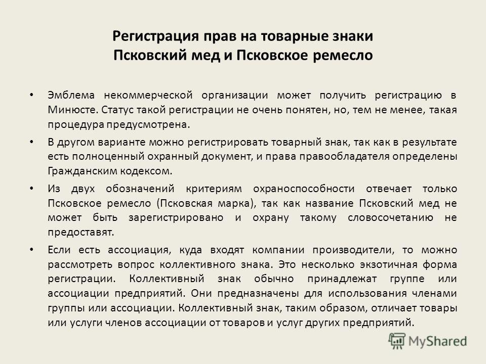 Регистрация прав на товарные знаки Псковский мед и Псковское ремесло Эмблема некоммерческой организации может получить регистрацию в Минюсте. Статус такой регистрации не очень понятен, но, тем не менее, такая процедура предусмотрена. В другом вариант
