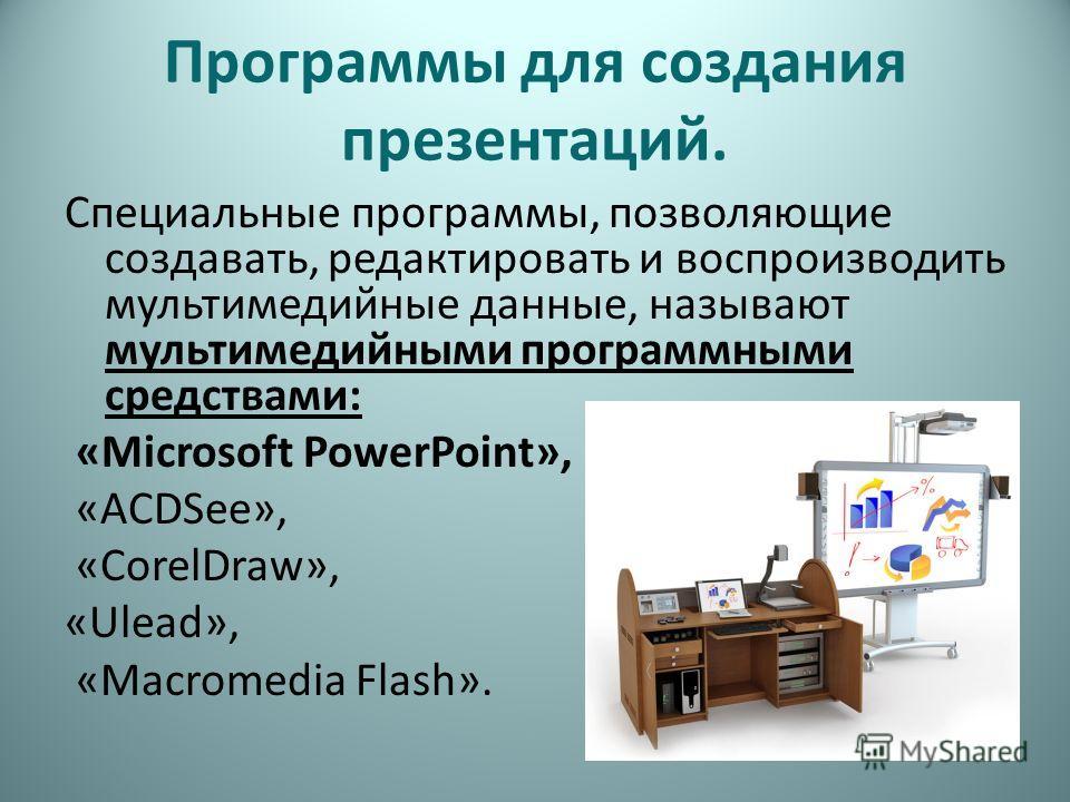 Программы для создания презентаций. Специальные программы, позволяющие создавать, редактировать и воспроизводить мультимедийные данные, называют мультимедийными программными средствами: «Microsoft PowerPoint», «ACDSee», «CorelDraw», «Ulead», «Macrome