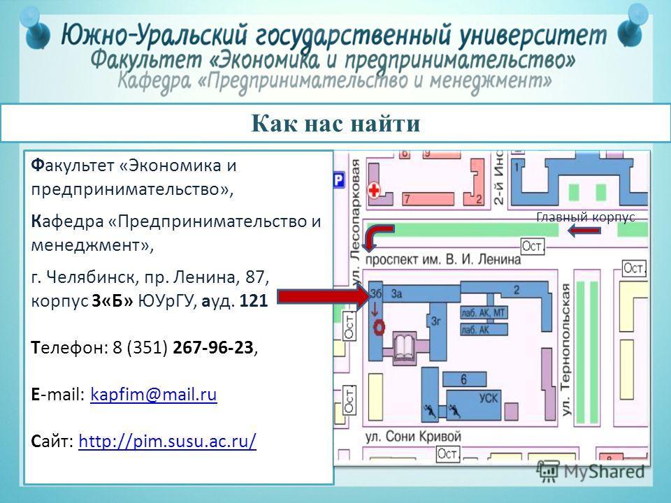 Как нас найти Факультет «Экономика и предпринимательство», Кафедра «Предпринимательство и менеджмент», г. Челябинск, пр. Ленина, 87, корпус 3«Б» ЮУрГУ, ауд. 121 Телефон: 8 (351) 267-96-23, E-mail: kapfim@mail.rukapfim@mail.ru Сайт: http://pim.susu.ac